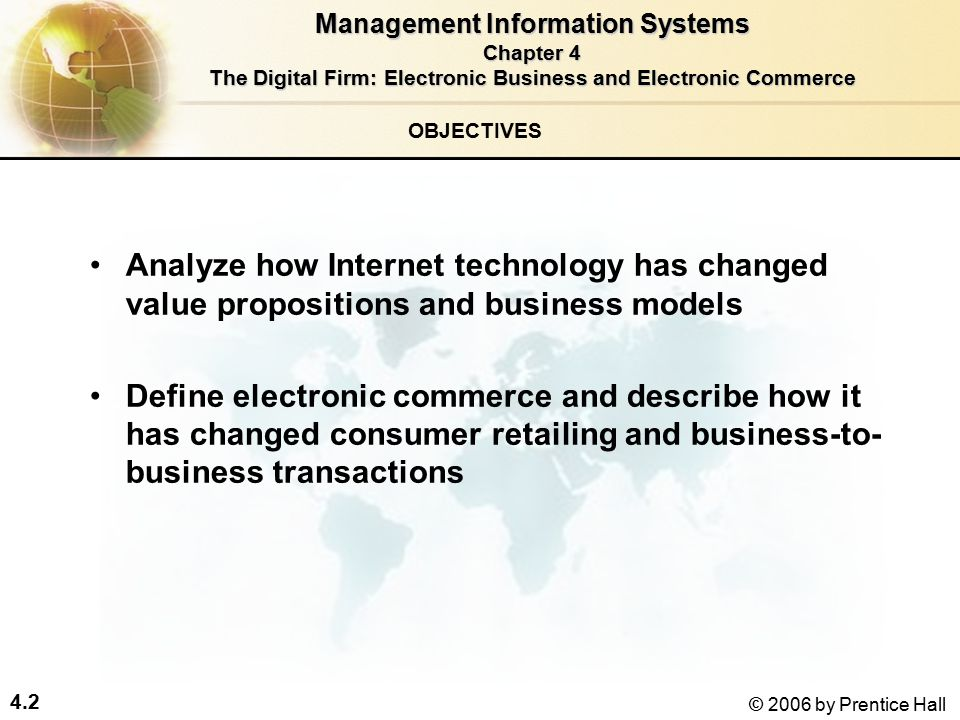 4.2 © 2006 by Prentice Hall OBJECTIVES Analyze how Internet technology has changed value propositions and business models Define electronic commerce and describe how it has changed consumer retailing and business-to- business transactions Management Information Systems Chapter 4 The Digital Firm: Electronic Business and Electronic Commerce