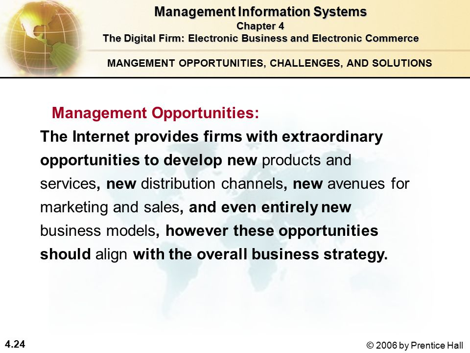 4.24 © 2006 by Prentice Hall MANGEMENT OPPORTUNITIES, CHALLENGES, AND SOLUTIONS The Internet provides firms with extraordinary opportunities to develop new products and services, new distribution channels, new avenues for marketing and sales, and even entirely new business models, however these opportunities should align with the overall business strategy.
