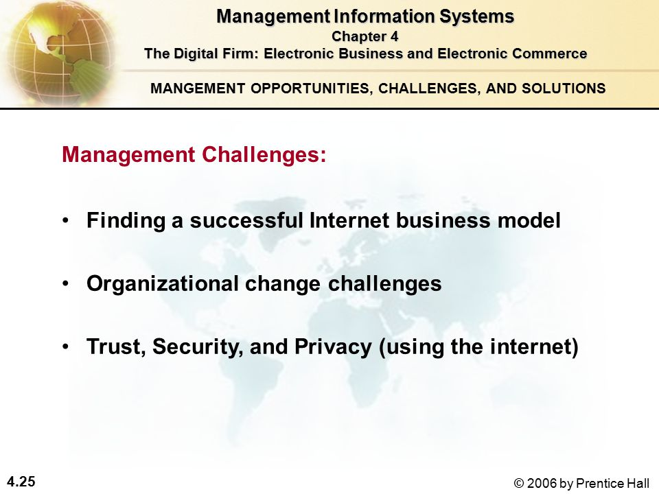 4.25 © 2006 by Prentice Hall Finding a successful Internet business model Organizational change challenges Trust, Security, and Privacy (using the internet) Management Information Systems Chapter 4 The Digital Firm: Electronic Business and Electronic Commerce MANGEMENT OPPORTUNITIES, CHALLENGES, AND SOLUTIONS Management Challenges: