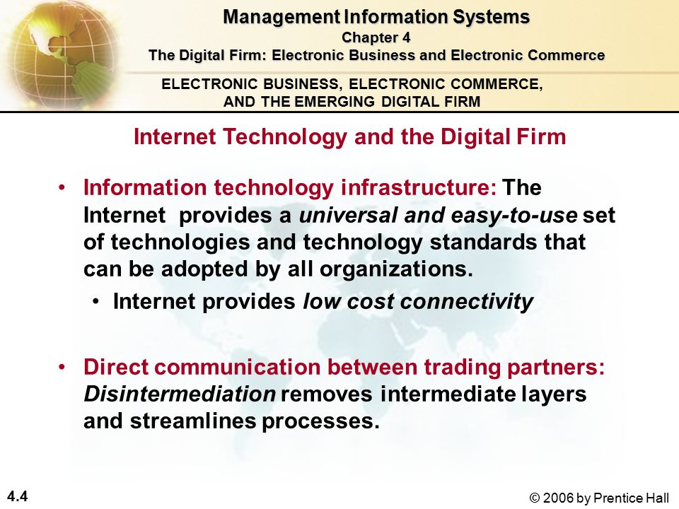 4.4 © 2006 by Prentice Hall ELECTRONIC BUSINESS, ELECTRONIC COMMERCE, AND THE EMERGING DIGITAL FIRM Internet Technology and the Digital Firm Information technology infrastructure: The Internet provides a universal and easy-to-use set of technologies and technology standards that can be adopted by all organizations.
