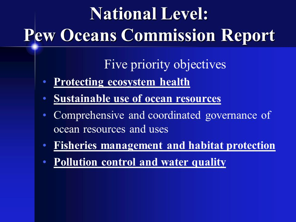 National Level: Pew Oceans Commission Report Five priority objectives Protecting ecosystem health Sustainable use of ocean resources Comprehensive and coordinated governance of ocean resources and uses Fisheries management and habitat protection Pollution control and water quality