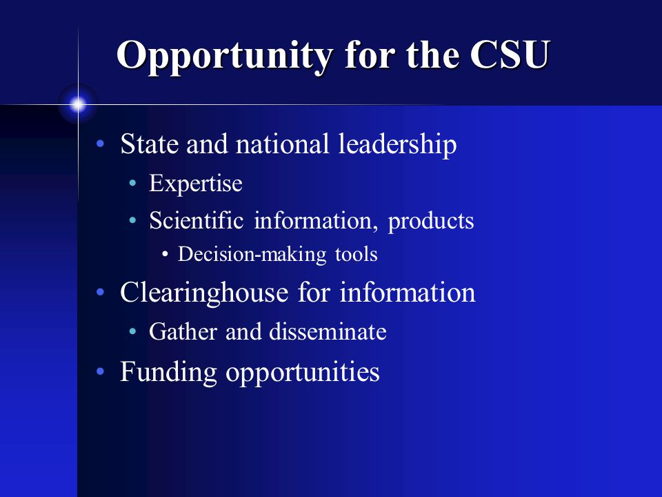 Opportunity for the CSU State and national leadership Expertise Scientific information, products Decision-making tools Clearinghouse for information Gather and disseminate Funding opportunities