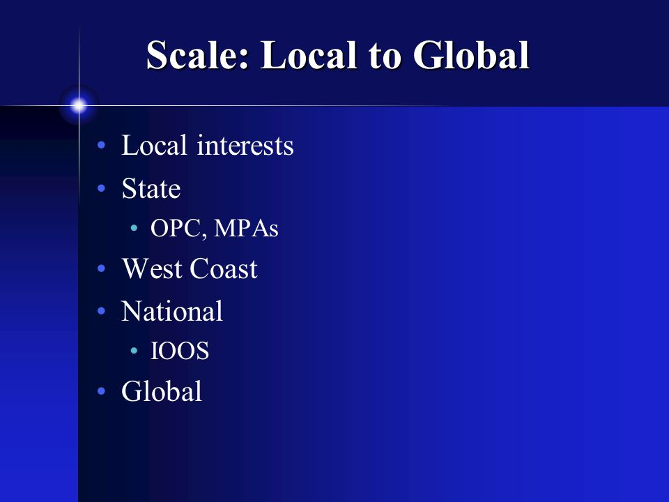 Scale: Local to Global Local interests State OPC, MPAs West Coast National IOOS Global