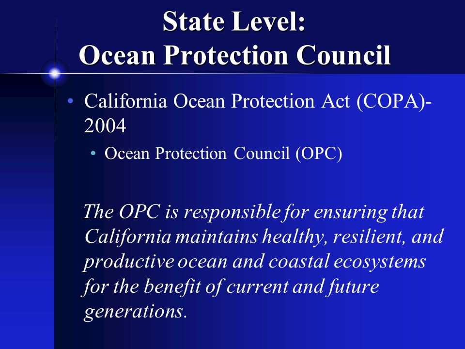 State Level: Ocean Protection Council California Ocean Protection Act (COPA) Ocean Protection Council (OPC) The OPC is responsible for ensuring that California maintains healthy, resilient, and productive ocean and coastal ecosystems for the benefit of current and future generations.
