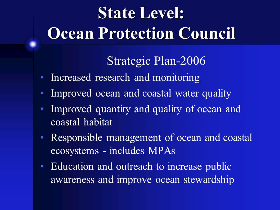State Level: Ocean Protection Council Strategic Plan-2006 Increased research and monitoring Improved ocean and coastal water quality Improved quantity and quality of ocean and coastal habitat Responsible management of ocean and coastal ecosystems - includes MPAs Education and outreach to increase public awareness and improve ocean stewardship