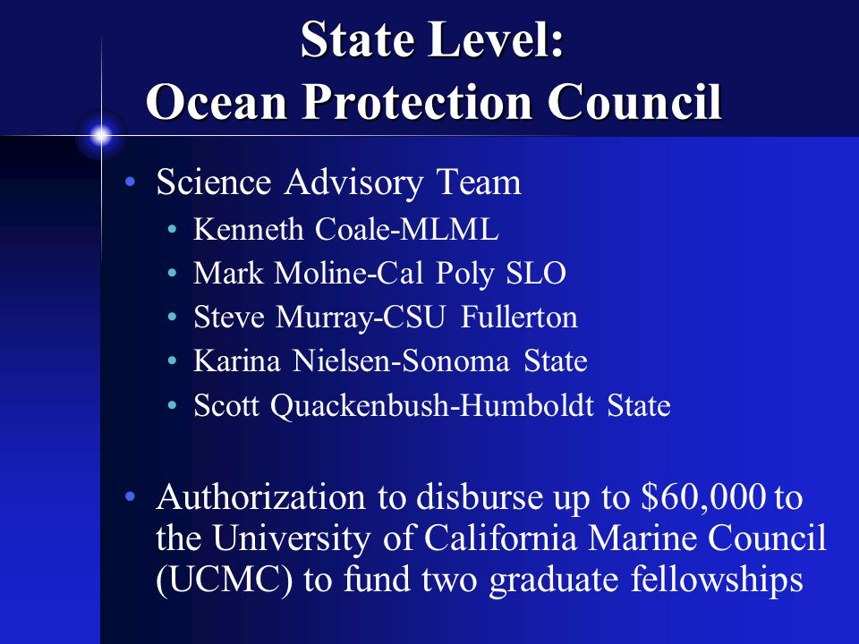 State Level: Ocean Protection Council Science Advisory Team Kenneth Coale-MLML Mark Moline-Cal Poly SLO Steve Murray-CSU Fullerton Karina Nielsen-Sonoma State Scott Quackenbush-Humboldt State Authorization to disburse up to $60,000 to the University of California Marine Council (UCMC) to fund two graduate fellowships
