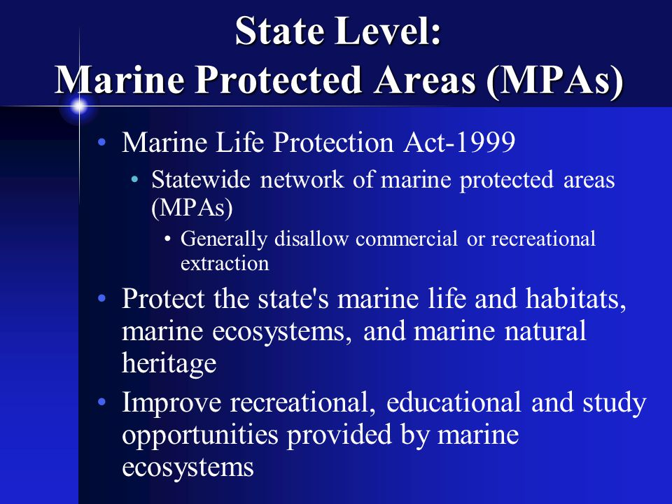 State Level: Marine Protected Areas (MPAs) Marine Life Protection Act-1999 Statewide network of marine protected areas (MPAs) Generally disallow commercial or recreational extraction Protect the state s marine life and habitats, marine ecosystems, and marine natural heritage Improve recreational, educational and study opportunities provided by marine ecosystems