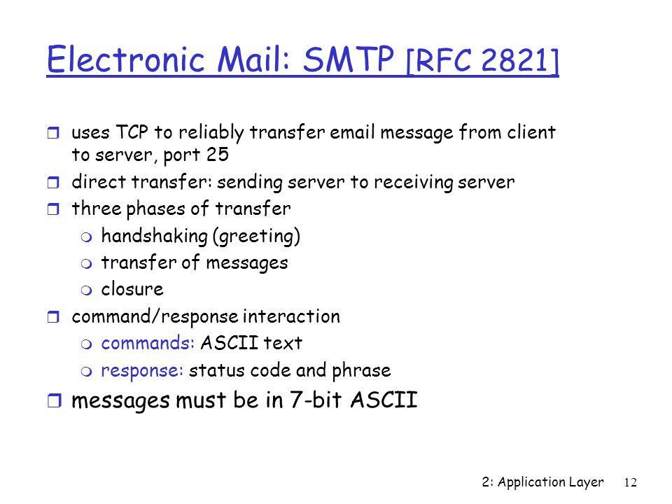 2: Application Layer 12 Electronic Mail: SMTP [RFC 2821] r uses TCP to reliably transfer  message from client to server, port 25 r direct transfer: sending server to receiving server r three phases of transfer m handshaking (greeting) m transfer of messages m closure r command/response interaction m commands: ASCII text m response: status code and phrase r messages must be in 7-bit ASCII