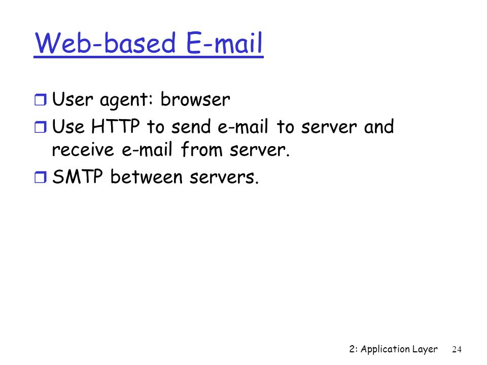 2: Application Layer 24 Web-based  r User agent: browser r Use HTTP to send  to server and receive  from server.