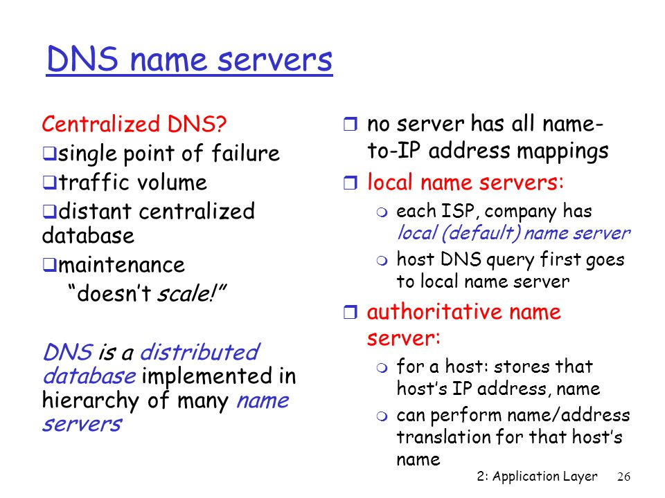 2: Application Layer 26 DNS name servers r no server has all name- to-IP address mappings r local name servers: m each ISP, company has local (default) name server m host DNS query first goes to local name server r authoritative name server: m for a host: stores that host's IP address, name m can perform name/address translation for that host's name Centralized DNS.