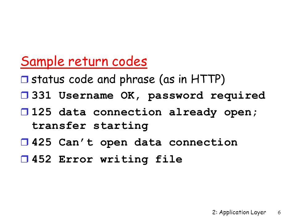 2: Application Layer 6 Sample return codes r status code and phrase (as in HTTP) r 331 Username OK, password required r 125 data connection already open; transfer starting r 425 Can't open data connection r 452 Error writing file