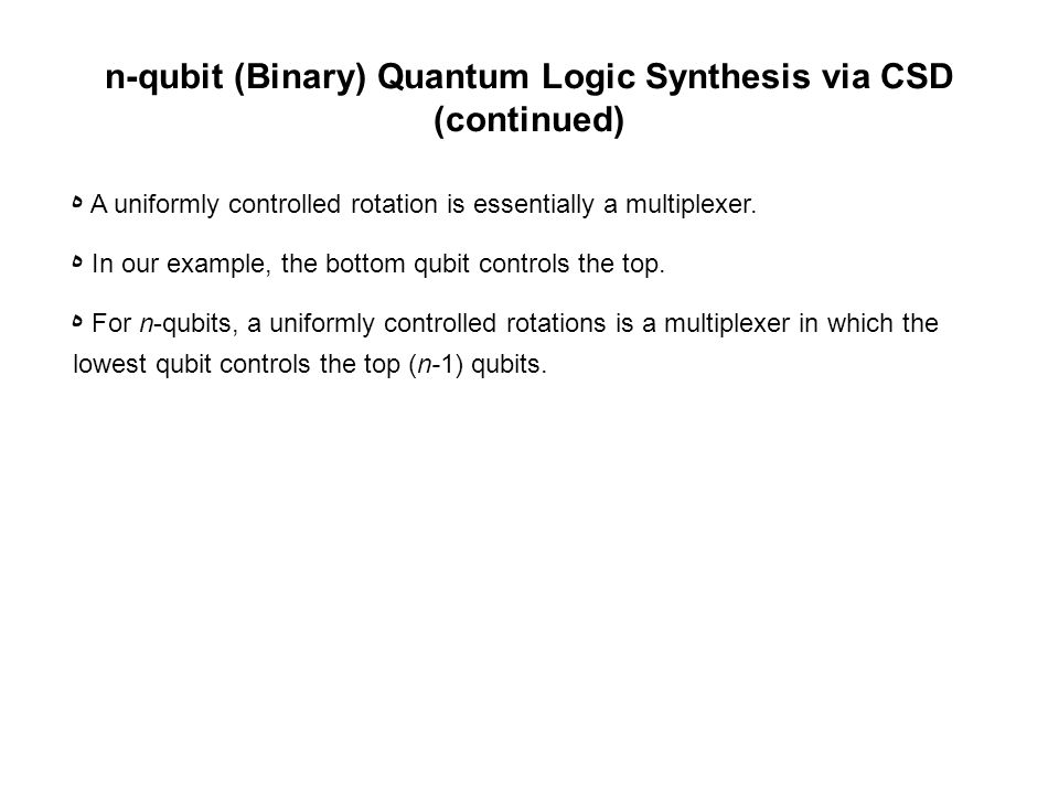 n-qubit (Binary) Quantum Logic Synthesis via CSD (continued) ه A uniformly controlled rotation is essentially a multiplexer.