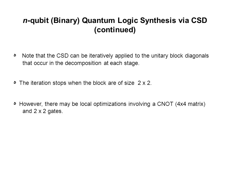 n-qubit (Binary) Quantum Logic Synthesis via CSD (continued) ه Note that the CSD can be iteratively applied to the unitary block diagonals that occur in the decomposition at each stage.