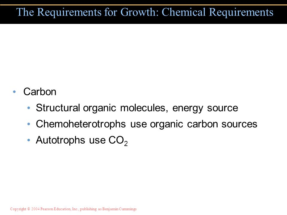 Copyright © 2004 Pearson Education, Inc., publishing as Benjamin Cummings Carbon Structural organic molecules, energy source Chemoheterotrophs use organic carbon sources Autotrophs use CO 2 The Requirements for Growth: Chemical Requirements