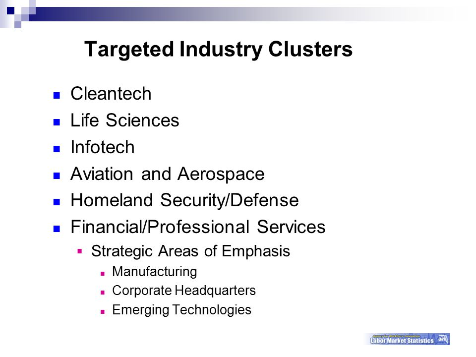 Targeted Industry Clusters Cleantech Life Sciences Infotech Aviation and Aerospace Homeland Security/Defense Financial/Professional Services  Strategic Areas of Emphasis Manufacturing Corporate Headquarters Emerging Technologies