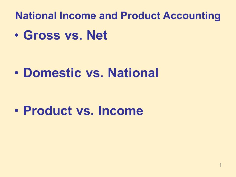 1 National Income and Product Accounting Gross vs. Net Domestic vs. National Product vs. Income