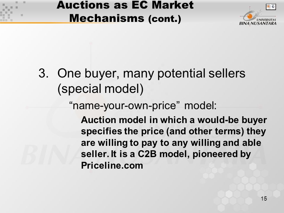 15 Auctions as EC Market Mechanisms (cont.) 3.One buyer, many potential sellers (special model) name-your-own-price model: Auction model in which a would-be buyer specifies the price (and other terms) they are willing to pay to any willing and able seller.