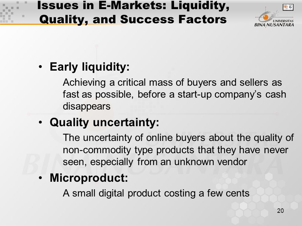 20 Issues in E-Markets: Liquidity, Quality, and Success Factors Early liquidity: Achieving a critical mass of buyers and sellers as fast as possible, before a start-up company's cash disappears Quality uncertainty: The uncertainty of online buyers about the quality of non-commodity type products that they have never seen, especially from an unknown vendor Microproduct: A small digital product costing a few cents
