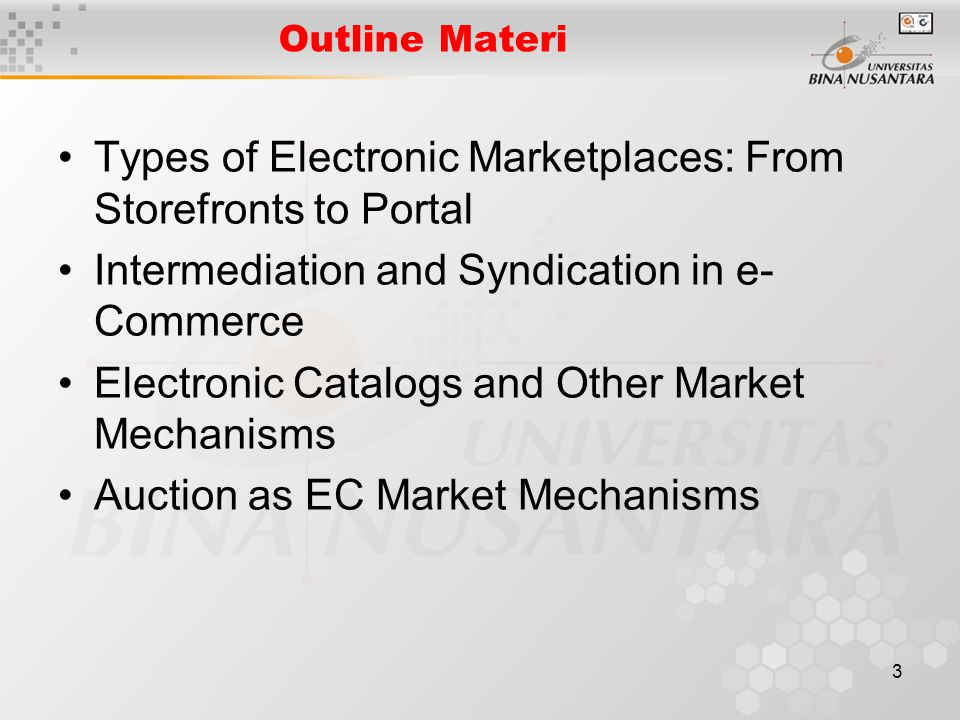 3 Outline Materi Types of Electronic Marketplaces: From Storefronts to Portal Intermediation and Syndication in e- Commerce Electronic Catalogs and Other Market Mechanisms Auction as EC Market Mechanisms
