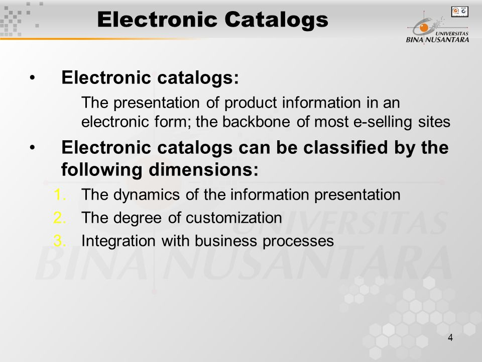 4 Electronic Catalogs Electronic catalogs: The presentation of product information in an electronic form; the backbone of most e-selling sites Electronic catalogs can be classified by the following dimensions: 1.The dynamics of the information presentation 2.The degree of customization 3.Integration with business processes