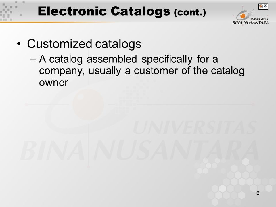 6 Electronic Catalogs (cont.) Customized catalogs –A catalog assembled specifically for a company, usually a customer of the catalog owner