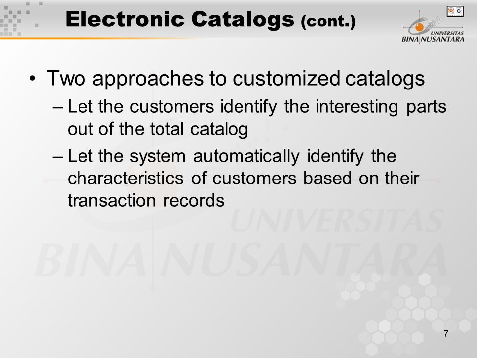 7 Electronic Catalogs (cont.) Two approaches to customized catalogs –Let the customers identify the interesting parts out of the total catalog –Let the system automatically identify the characteristics of customers based on their transaction records