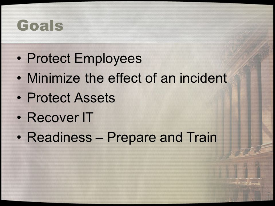 Goals Protect Employees Minimize the effect of an incident Protect Assets Recover IT Readiness – Prepare and Train