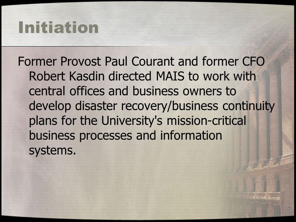 Initiation Former Provost Paul Courant and former CFO Robert Kasdin directed MAIS to work with central offices and business owners to develop disaster recovery/business continuity plans for the University s mission-critical business processes and information systems.