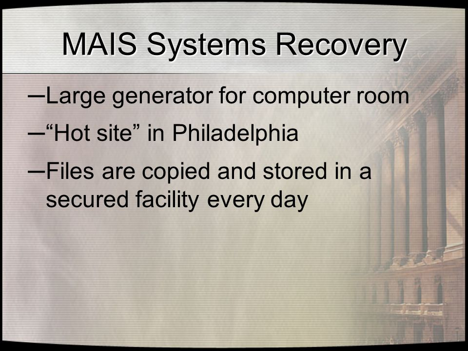 MAIS Systems Recovery ─ Large generator for computer room ─ Hot site in Philadelphia ─ Files are copied and stored in a secured facility every day
