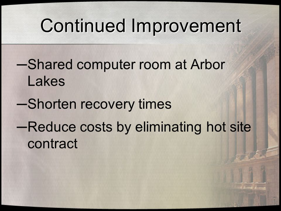 Continued Improvement ─ Shared computer room at Arbor Lakes ─ Shorten recovery times ─ Reduce costs by eliminating hot site contract