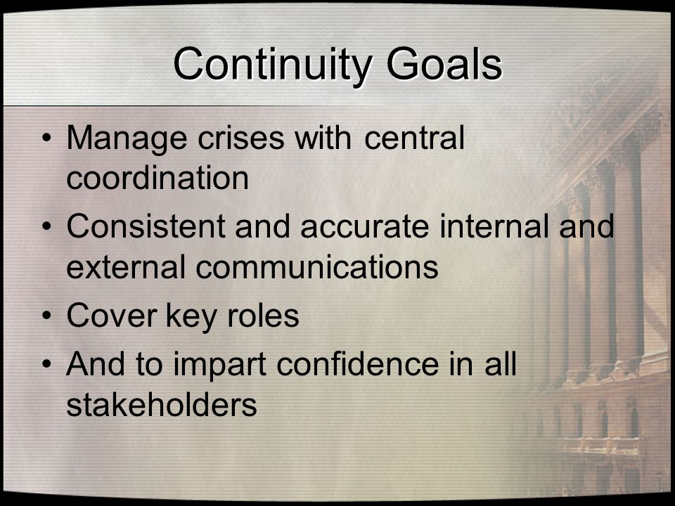 Continuity Goals Manage crises with central coordination Consistent and accurate internal and external communications Cover key roles And to impart confidence in all stakeholders