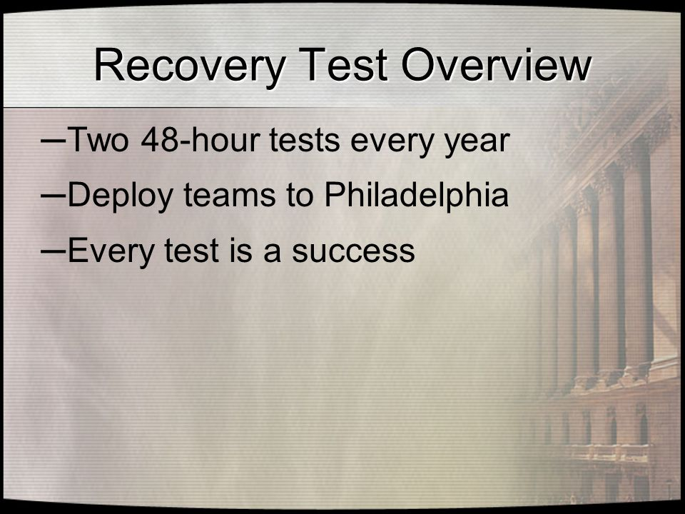 Recovery Test Overview ─ Two 48-hour tests every year ─ Deploy teams to Philadelphia ─ Every test is a success