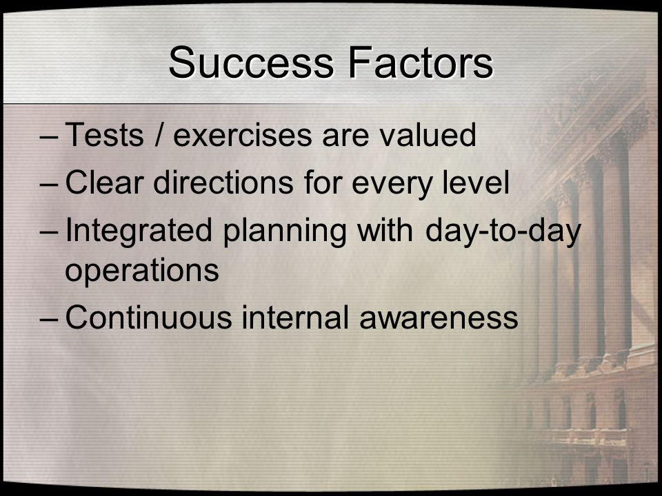 Success Factors –Tests / exercises are valued –Clear directions for every level –Integrated planning with day-to-day operations –Continuous internal awareness