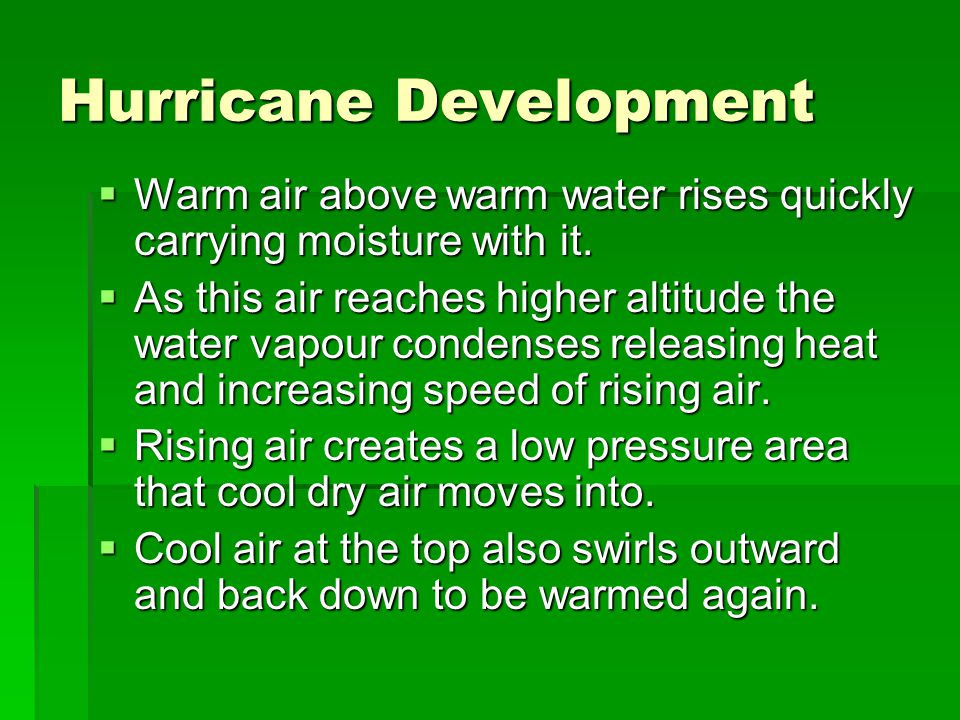 Hurricane Development  Warm air above warm water rises quickly carrying moisture with it.