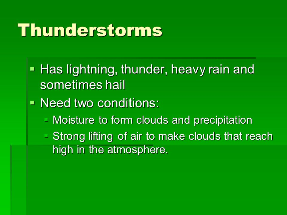 Thunderstorms  Has lightning, thunder, heavy rain and sometimes hail  Need two conditions:  Moisture to form clouds and precipitation  Strong lifting of air to make clouds that reach high in the atmosphere.