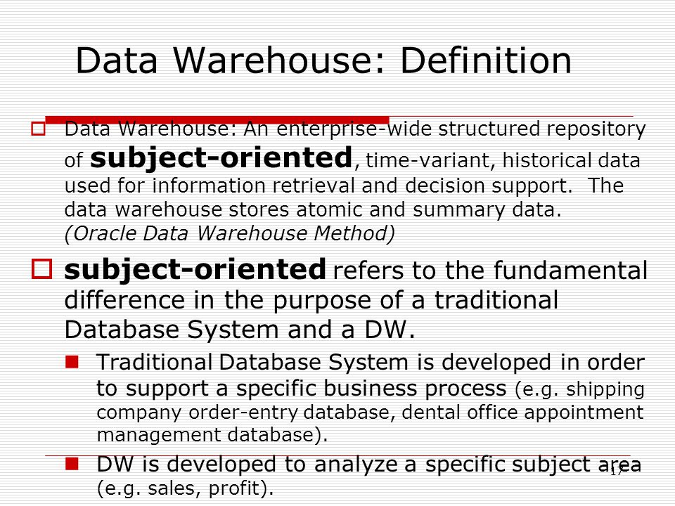 17  Data Warehouse: An enterprise-wide structured repository of subject-oriented, time-variant, historical data used for information retrieval and decision support.