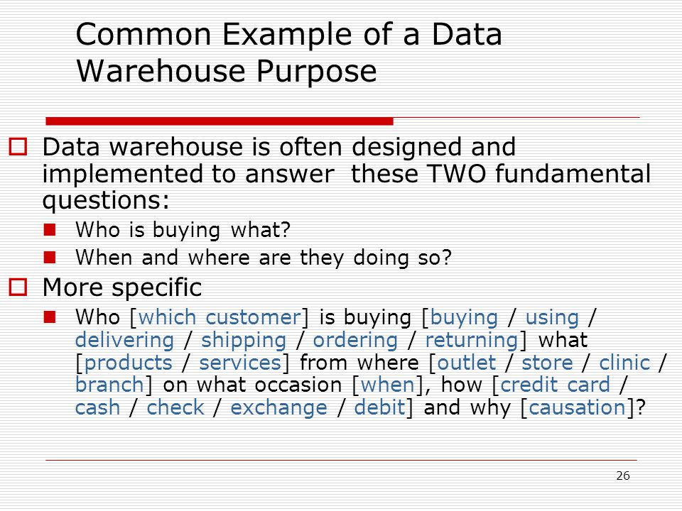 26 Common Example of a Data Warehouse Purpose  Data warehouse is often designed and implemented to answer these TWO fundamental questions: Who is buying what.