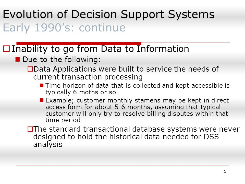 5  Inability to go from Data to Information Due to the following:  Data Applications were built to service the needs of current transaction processing Time horizon of data that is collected and kept accessible is typically 6 moths or so Example; customer monthly stamens may be kept in direct access form for about 5-6 months, assuming that typical customer will only try to resolve billing disputes within that time period  The standard transactional database systems were never designed to hold the historical data needed for DSS analysis Evolution of Decision Support Systems Early 1990's: continue