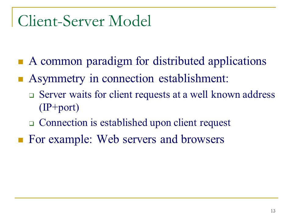 13 Client-Server Model A common paradigm for distributed applications Asymmetry in connection establishment:  Server waits for client requests at a well known address (IP+port)  Connection is established upon client request For example: Web servers and browsers