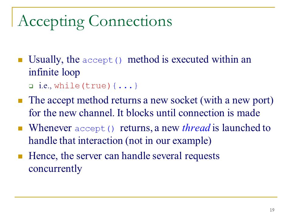 19 Accepting Connections Usually, the accept() method is executed within an infinite loop  i.e., while(true){...} The accept method returns a new socket (with a new port) for the new channel.