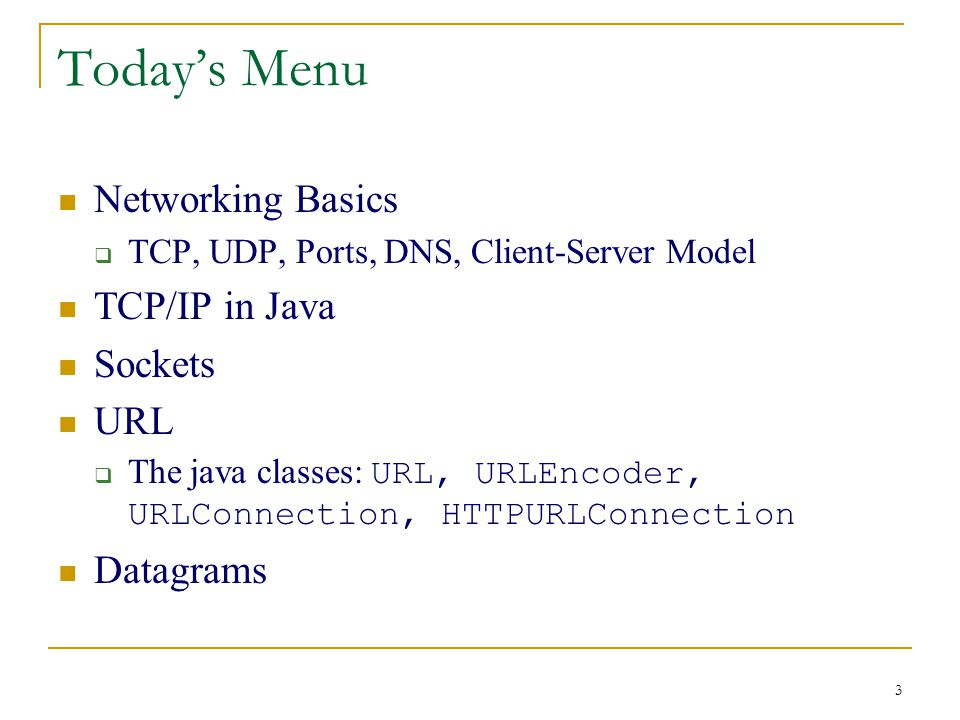 3 Today's Menu Networking Basics  TCP, UDP, Ports, DNS, Client-Server Model TCP/IP in Java Sockets URL  The java classes: URL, URLEncoder, URLConnection, HTTPURLConnection Datagrams