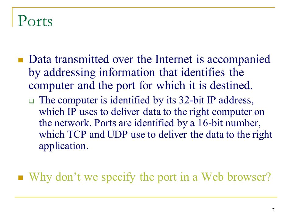 7 Ports Data transmitted over the Internet is accompanied by addressing information that identifies the computer and the port for which it is destined.