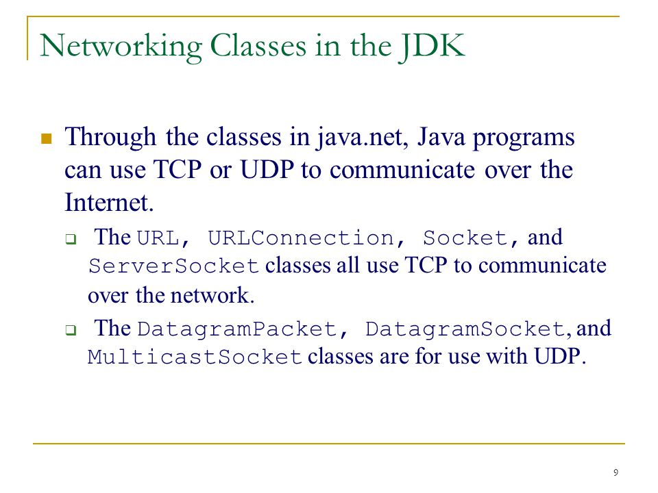 9 Networking Classes in the JDK Through the classes in java.net, Java programs can use TCP or UDP to communicate over the Internet.