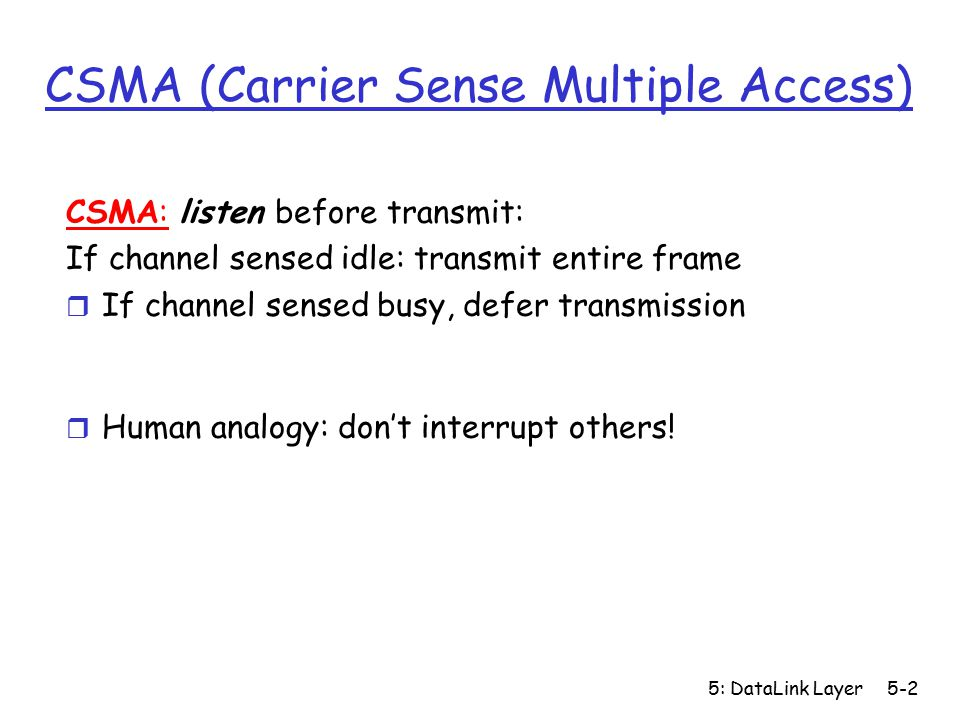 5: DataLink Layer5-2 CSMA (Carrier Sense Multiple Access) CSMA: listen before transmit: If channel sensed idle: transmit entire frame r If channel sensed busy, defer transmission r Human analogy: don't interrupt others!