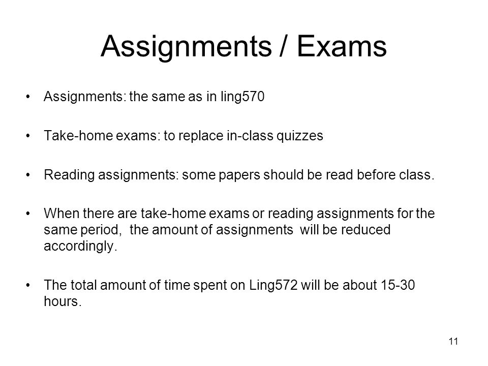 Assignments / Exams Assignments: the same as in ling570 Take-home exams: to replace in-class quizzes Reading assignments: some papers should be read before class.