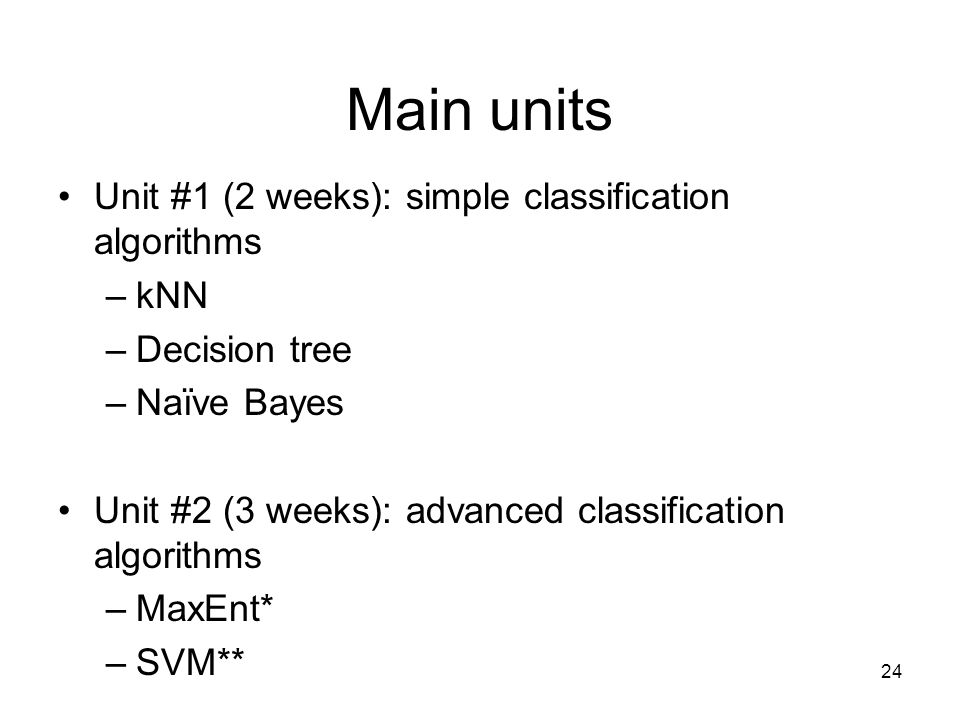 Main units Unit #1 (2 weeks): simple classification algorithms –kNN –Decision tree –Naïve Bayes Unit #2 (3 weeks): advanced classification algorithms –MaxEnt* –SVM** 24
