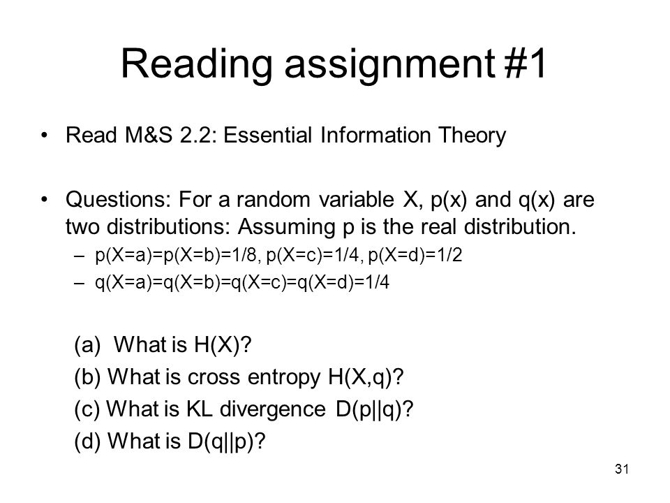 Reading assignment #1 Read M&S 2.2: Essential Information Theory Questions: For a random variable X, p(x) and q(x) are two distributions: Assuming p is the real distribution.