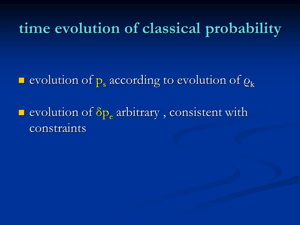 time evolution of classical probability evolution of p s according to evolution of ρ k evolution of p s according to evolution of ρ k evolution of δp e arbitrary, consistent with constraints evolution of δp e arbitrary, consistent with constraints