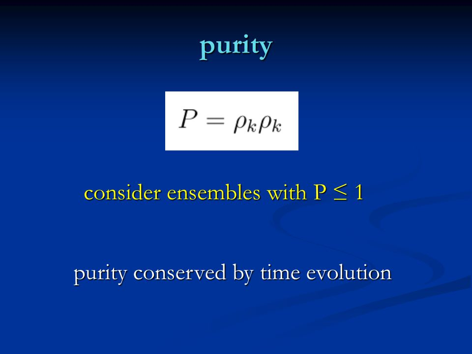 purity consider ensembles with P ≤ 1 purity conserved by time evolution