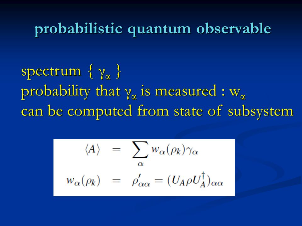 probabilistic quantum observable probabilistic quantum observable spectrum { γ α } probability that γ α is measured : w α can be computed from state of subsystem